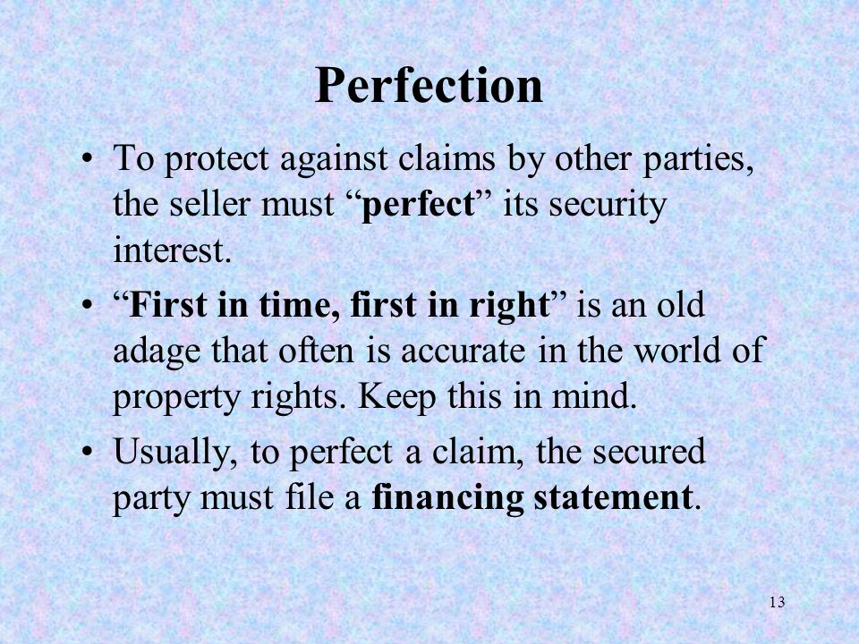 "13 Perfection To protect against claims by other parties, the seller must ""perfect"" its security interest. ""First in time, first in right"" is an old a"