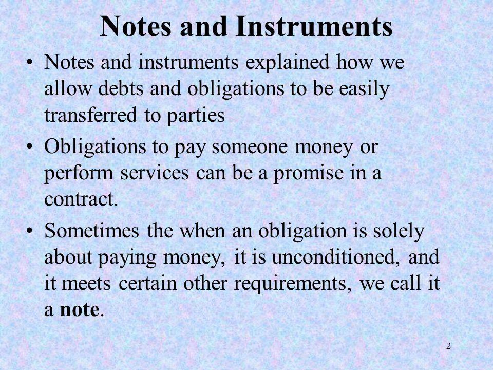 2 Notes and Instruments Notes and instruments explained how we allow debts and obligations to be easily transferred to parties Obligations to pay some