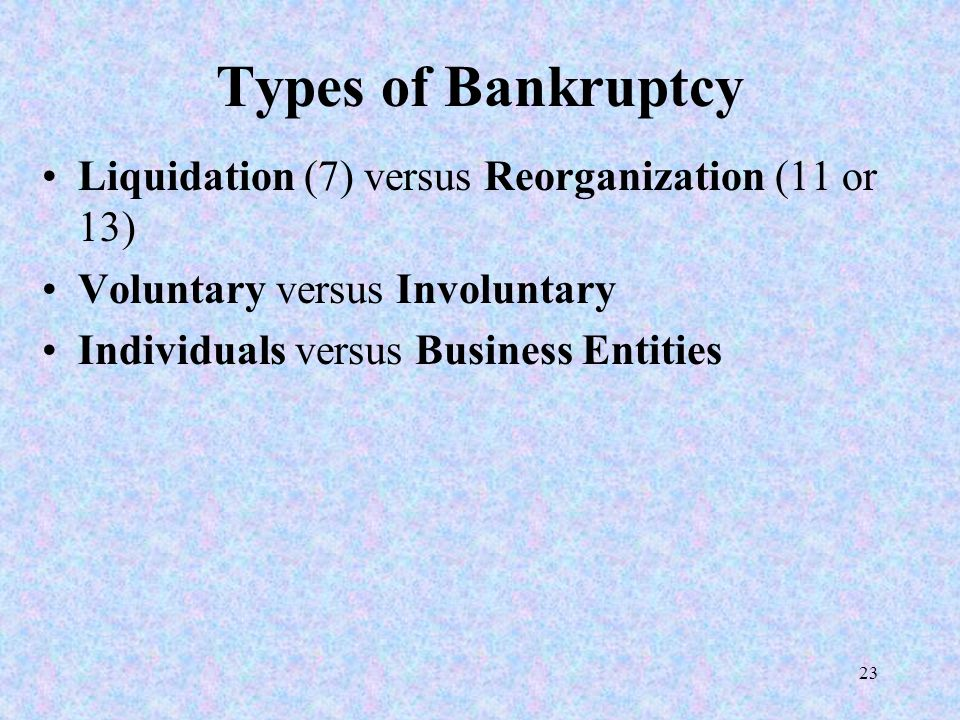 23 Types of Bankruptcy Liquidation (7) versus Reorganization (11 or 13) Voluntary versus Involuntary Individuals versus Business Entities