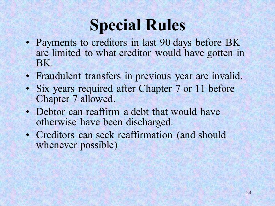 24 Special Rules Payments to creditors in last 90 days before BK are limited to what creditor would have gotten in BK. Fraudulent transfers in previou
