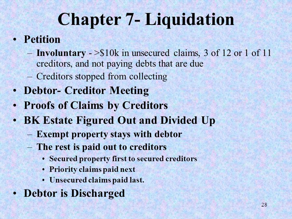 28 Chapter 7- Liquidation Petition –Involuntary - >$10k in unsecured claims, 3 of 12 or 1 of 11 creditors, and not paying debts that are due –Creditor