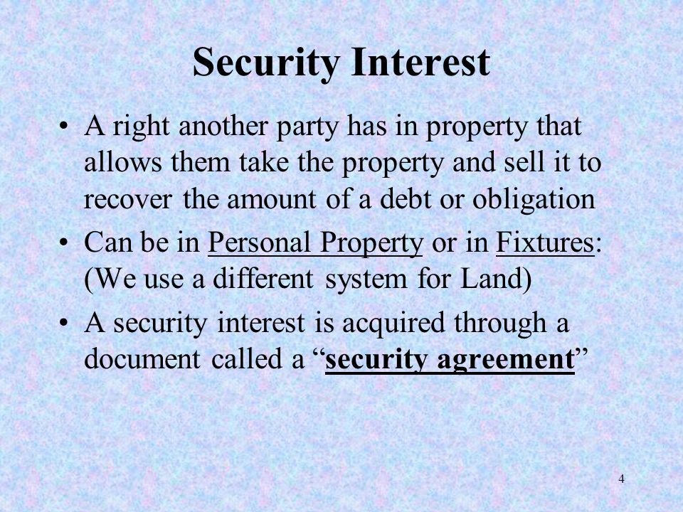 4 Security Interest A right another party has in property that allows them take the property and sell it to recover the amount of a debt or obligation