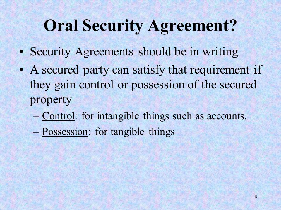 8 Oral Security Agreement? Security Agreements should be in writing A secured party can satisfy that requirement if they gain control or possession of
