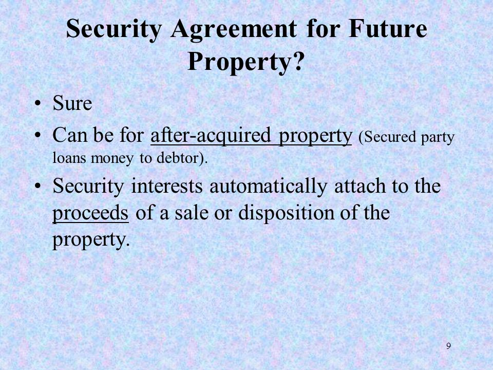 9 Security Agreement for Future Property? Sure Can be for after-acquired property (Secured party loans money to debtor). Security interests automatica
