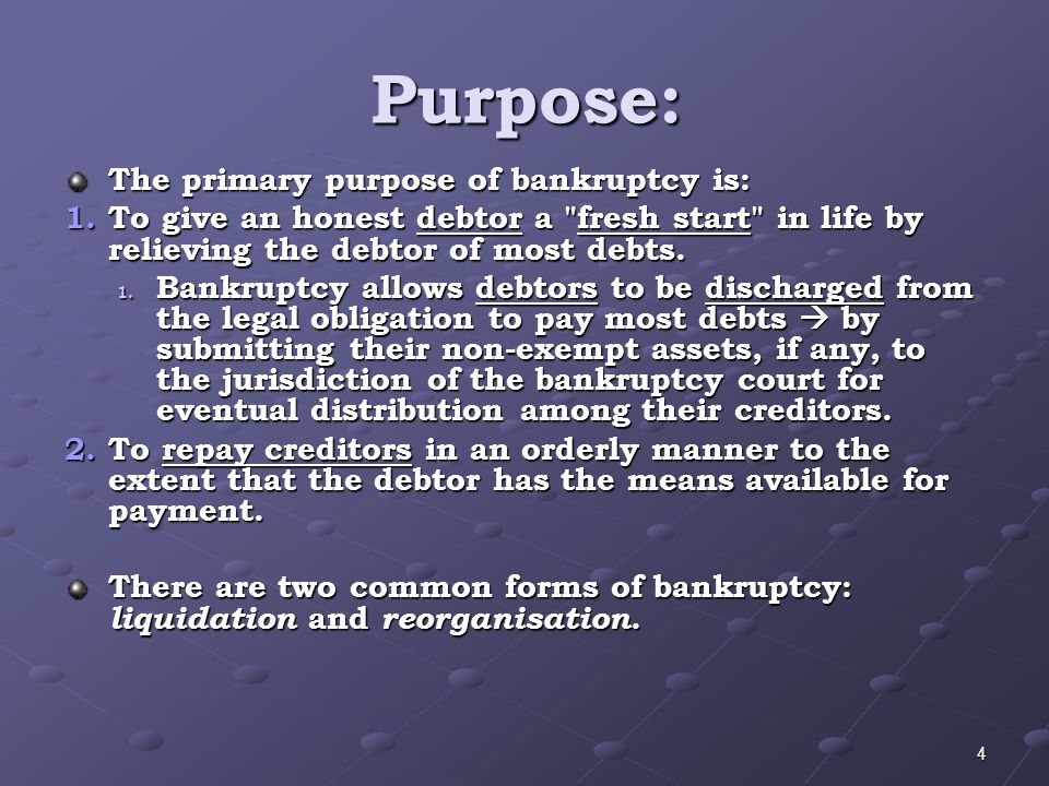 Purpose: The primary purpose of bankruptcy is: 1.To give an honest debtor a fresh start in life by relieving the debtor of most debts.