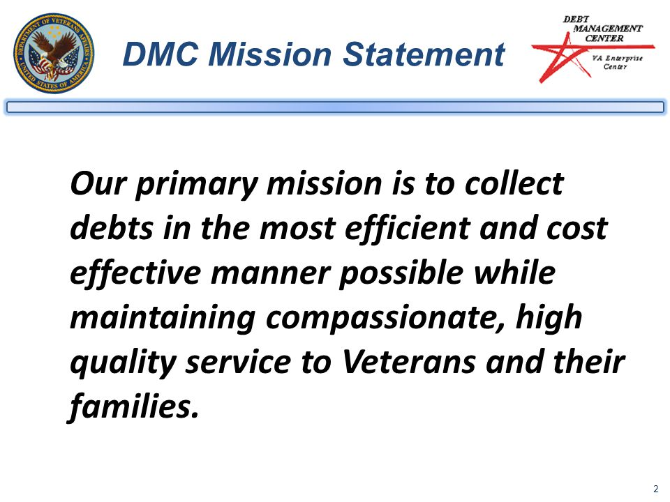 2 DMC Mission Statement Our primary mission is to collect debts in the most efficient and cost effective manner possible while maintaining compassionate, high quality service to Veterans and their families.