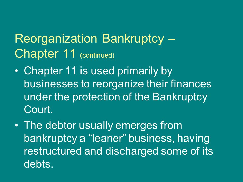 Reorganization Bankruptcy – Chapter 11 (continued) Chapter 11 is used primarily by businesses to reorganize their finances under the protection of the Bankruptcy Court.