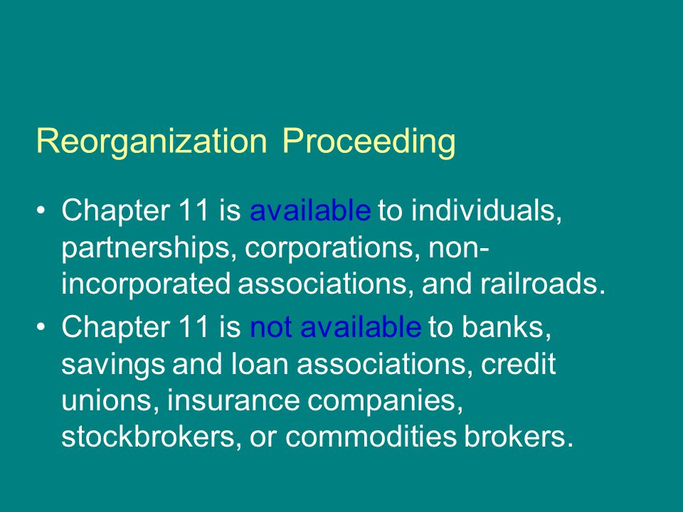 Reorganization Proceeding Chapter 11 is available to individuals, partnerships, corporations, non- incorporated associations, and railroads.