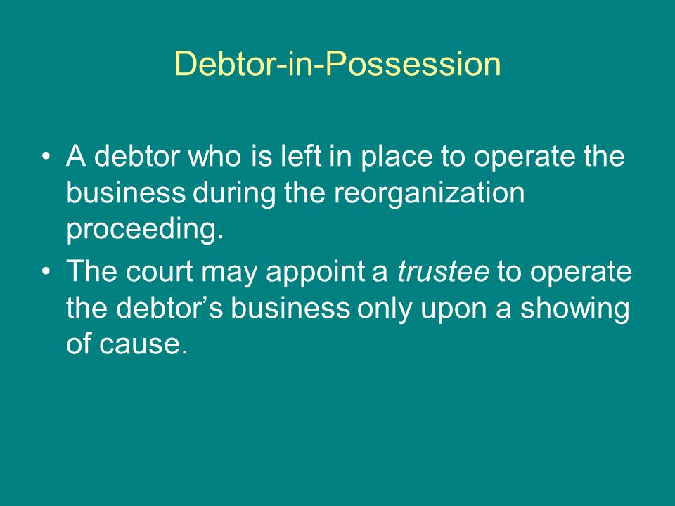 Debtor-in-Possession A debtor who is left in place to operate the business during the reorganization proceeding.