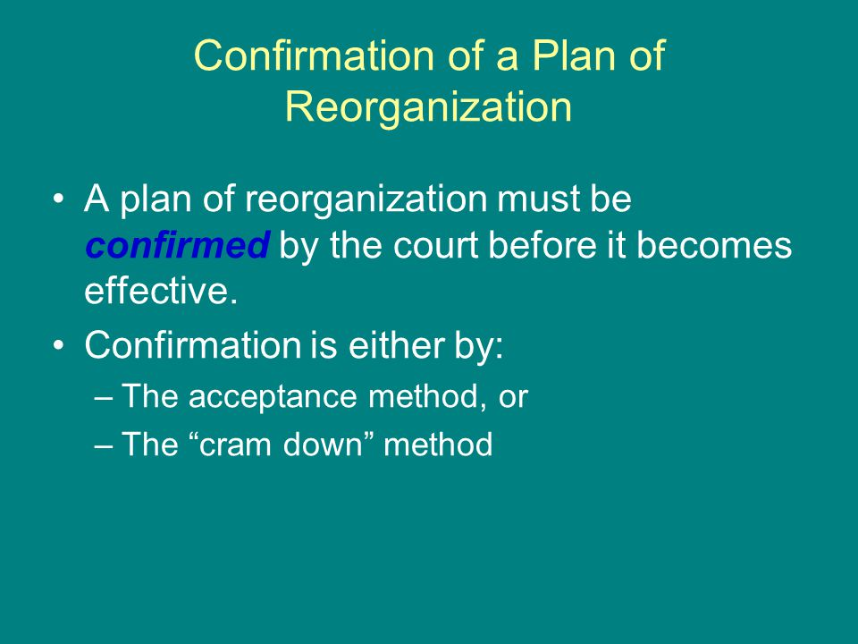 Confirmation of a Plan of Reorganization A plan of reorganization must be confirmed by the court before it becomes effective.