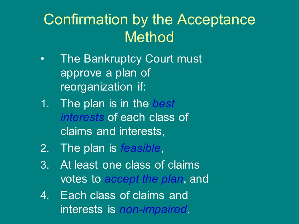 Confirmation by the Acceptance Method The Bankruptcy Court must approve a plan of reorganization if: 1.