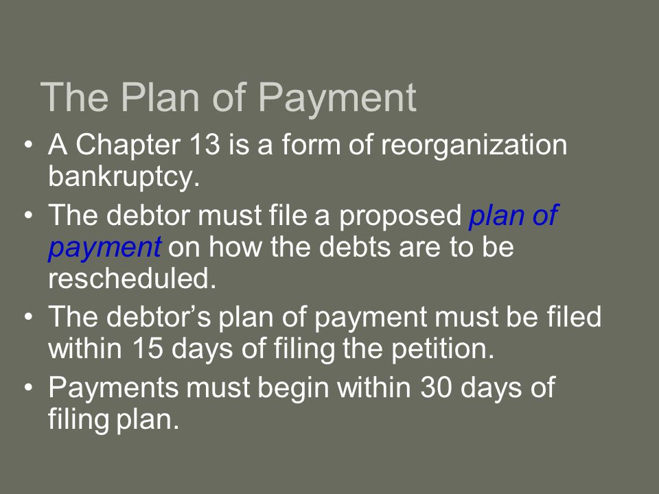 The Plan of Payment A Chapter 13 is a form of reorganization bankruptcy.