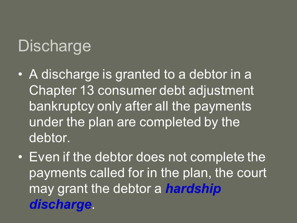 Discharge A discharge is granted to a debtor in a Chapter 13 consumer debt adjustment bankruptcy only after all the payments under the plan are completed by the debtor.