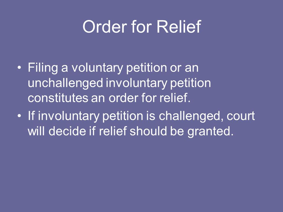 Order for Relief Filing a voluntary petition or an unchallenged involuntary petition constitutes an order for relief.