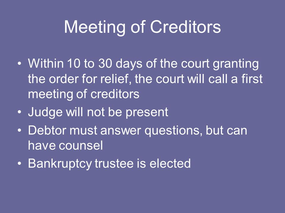 Meeting of Creditors Within 10 to 30 days of the court granting the order for relief, the court will call a first meeting of creditors Judge will not be present Debtor must answer questions, but can have counsel Bankruptcy trustee is elected