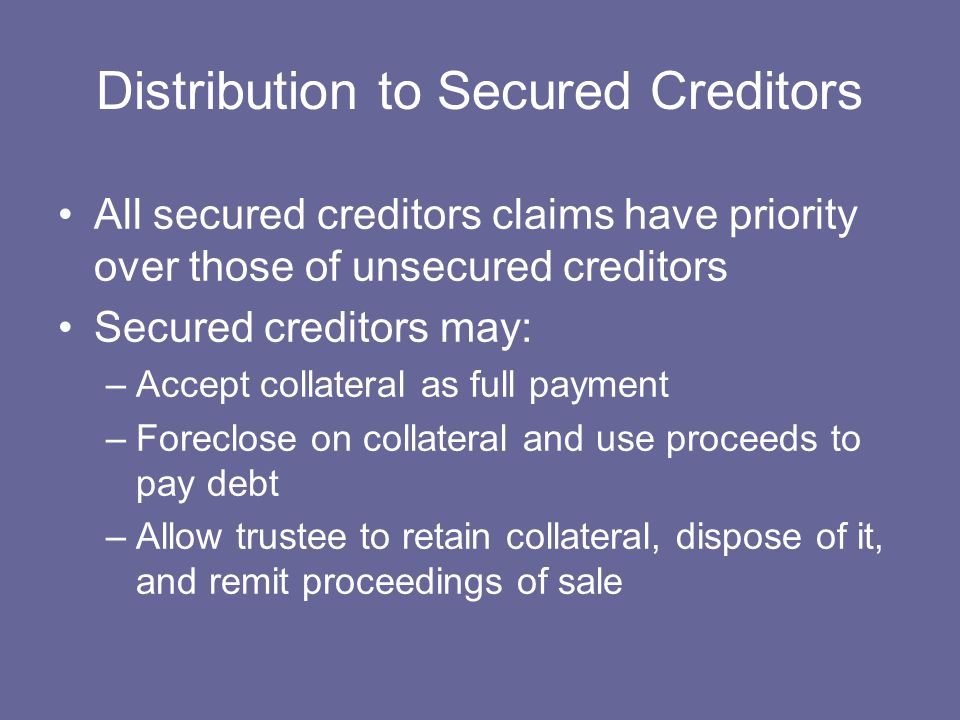 Distribution to Secured Creditors All secured creditors claims have priority over those of unsecured creditors Secured creditors may: –Accept collateral as full payment –Foreclose on collateral and use proceeds to pay debt –Allow trustee to retain collateral, dispose of it, and remit proceedings of sale