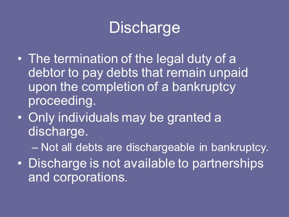 Discharge The termination of the legal duty of a debtor to pay debts that remain unpaid upon the completion of a bankruptcy proceeding.