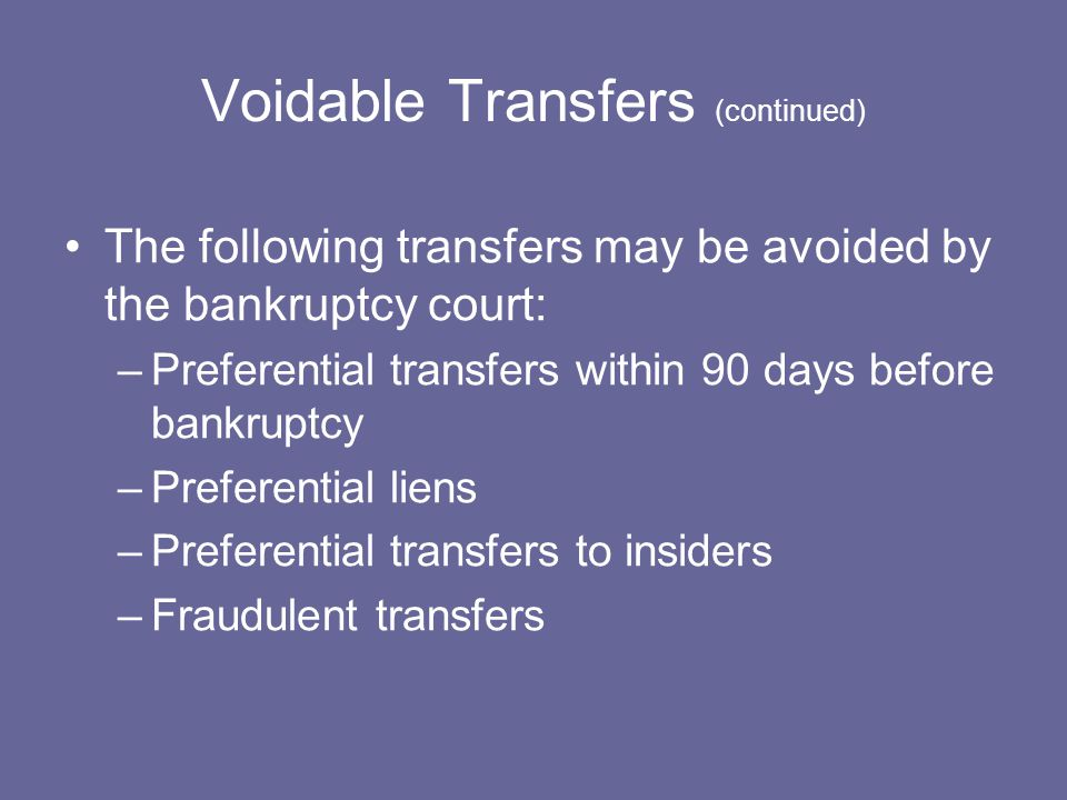Voidable Transfers (continued) The following transfers may be avoided by the bankruptcy court: –Preferential transfers within 90 days before bankruptcy –Preferential liens –Preferential transfers to insiders –Fraudulent transfers