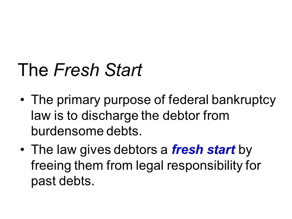 The Fresh Start The primary purpose of federal bankruptcy law is to discharge the debtor from burdensome debts.