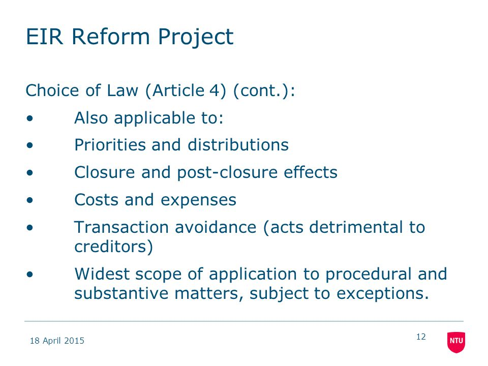 18 April 2015 12 EIR Reform Project Choice of Law (Article 4) (cont.): Also applicable to: Priorities and distributions Closure and post-closure effec