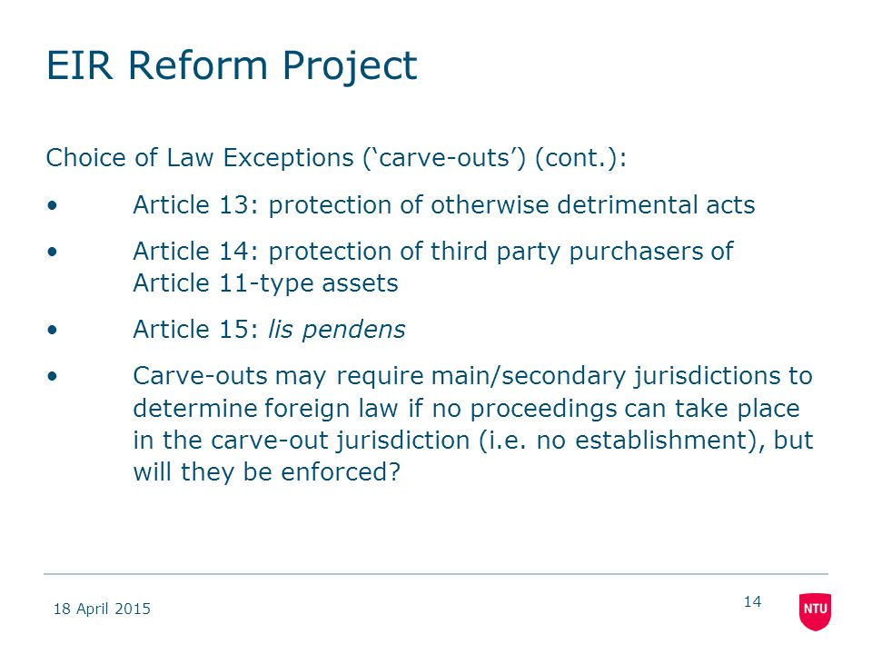 18 April 2015 14 EIR Reform Project Choice of Law Exceptions ('carve-outs') (cont.): Article 13: protection of otherwise detrimental acts Article 14: protection of third party purchasers of Article 11-type assets Article 15: lis pendens Carve-outs may require main/secondary jurisdictions to determine foreign law if no proceedings can take place in the carve-out jurisdiction (i.e.