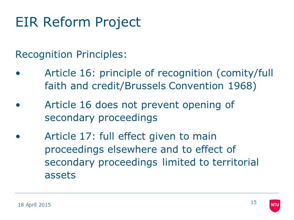 18 April 2015 15 EIR Reform Project Recognition Principles: Article 16: principle of recognition (comity/full faith and credit/Brussels Convention 1968) Article 16 does not prevent opening of secondary proceedings Article 17: full effect given to main proceedings elsewhere and to effect of secondary proceedings limited to territorial assets