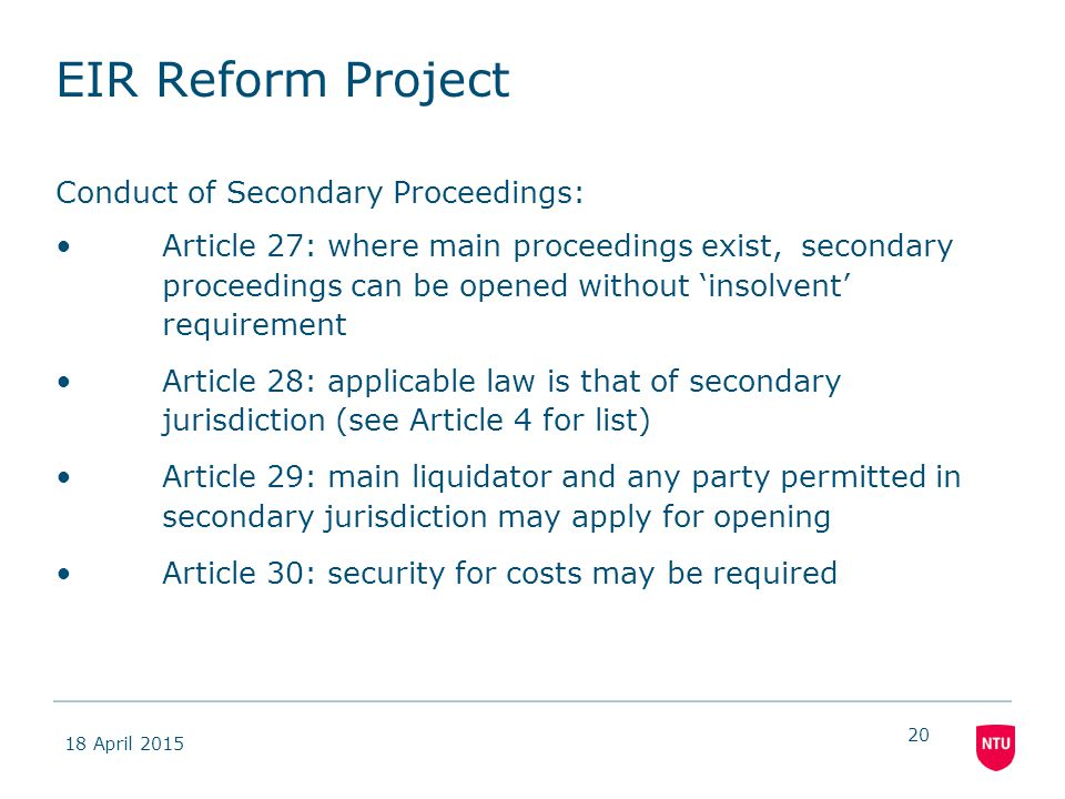 18 April 2015 20 EIR Reform Project Conduct of Secondary Proceedings: Article 27: where main proceedings exist, secondary proceedings can be opened without 'insolvent' requirement Article 28: applicable law is that of secondary jurisdiction (see Article 4 for list) Article 29: main liquidator and any party permitted in secondary jurisdiction may apply for opening Article 30: security for costs may be required
