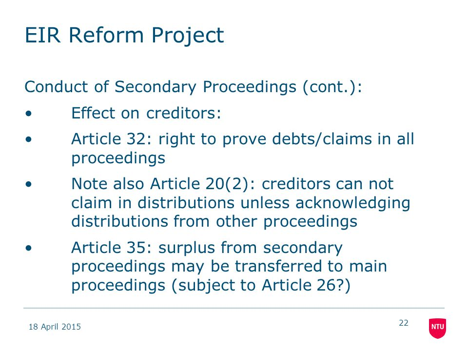 18 April 2015 22 EIR Reform Project Conduct of Secondary Proceedings (cont.): Effect on creditors: Article 32: right to prove debts/claims in all proceedings Note also Article 20(2): creditors can not claim in distributions unless acknowledging distributions from other proceedings Article 35: surplus from secondary proceedings may be transferred to main proceedings (subject to Article 26?)