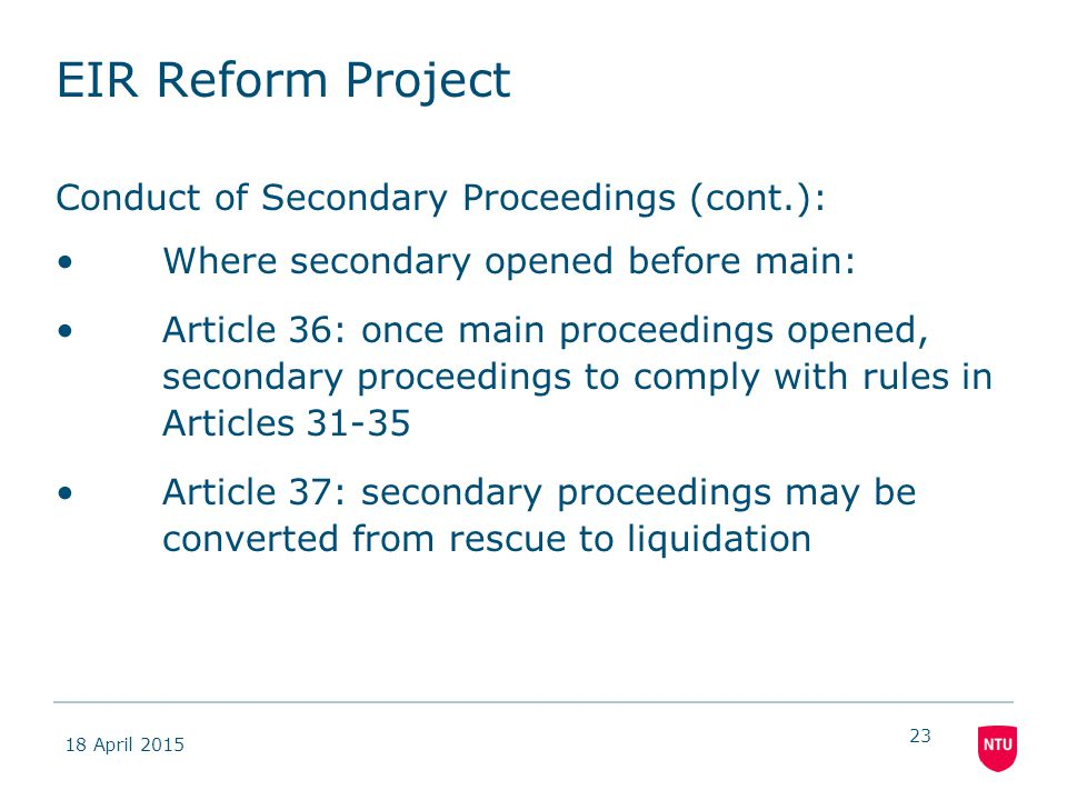 18 April 2015 23 EIR Reform Project Conduct of Secondary Proceedings (cont.): Where secondary opened before main: Article 36: once main proceedings opened, secondary proceedings to comply with rules in Articles 31-35 Article 37: secondary proceedings may be converted from rescue to liquidation