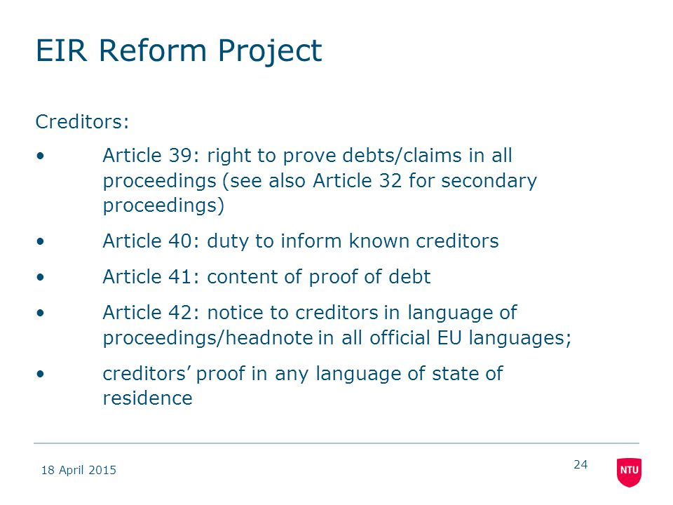 18 April 2015 24 EIR Reform Project Creditors: Article 39: right to prove debts/claims in all proceedings (see also Article 32 for secondary proceedings) Article 40: duty to inform known creditors Article 41: content of proof of debt Article 42: notice to creditors in language of proceedings/headnote in all official EU languages; creditors' proof in any language of state of residence