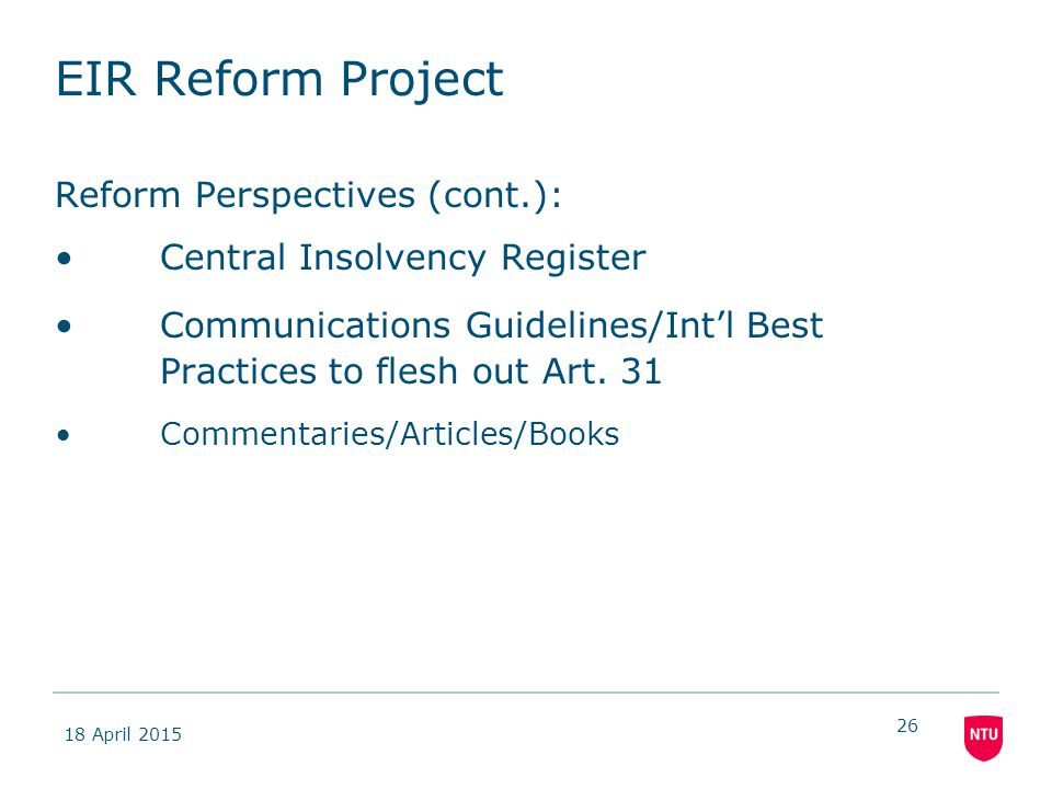 18 April 2015 26 EIR Reform Project Reform Perspectives (cont.): Central Insolvency Register Communications Guidelines/Int'l Best Practices to flesh out Art.
