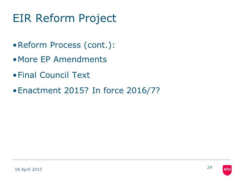 18 April 2015 29 EIR Reform Project Reform Process (cont.): More EP Amendments Final Council Text Enactment 2015? In force 2016/7?