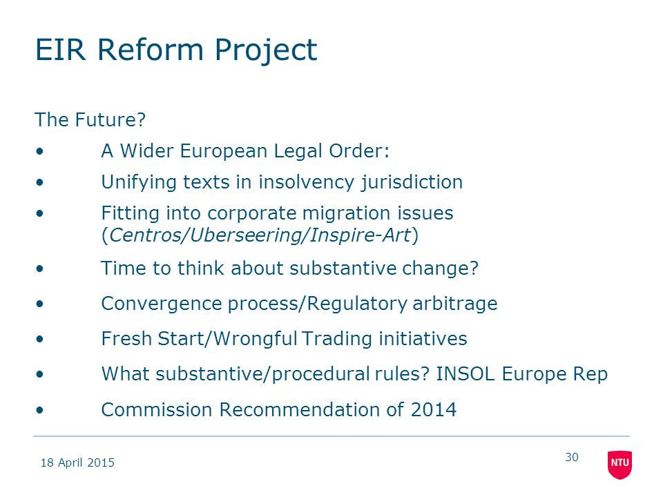 18 April 2015 30 EIR Reform Project The Future? A Wider European Legal Order: Unifying texts in insolvency jurisdiction Fitting into corporate migrati