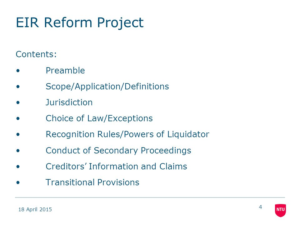 18 April 2015 4 EIR Reform Project Contents: Preamble Scope/Application/Definitions Jurisdiction Choice of Law/Exceptions Recognition Rules/Powers of Liquidator Conduct of Secondary Proceedings Creditors' Information and Claims Transitional Provisions