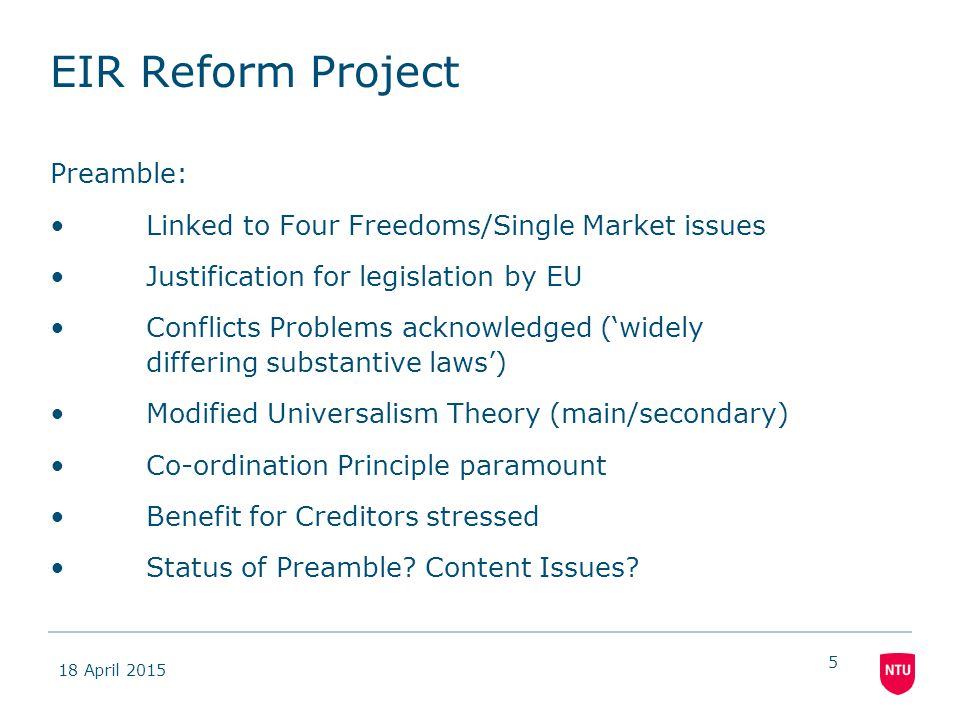 18 April 2015 5 EIR Reform Project Preamble: Linked to Four Freedoms/Single Market issues Justification for legislation by EU Conflicts Problems acknowledged ('widely differing substantive laws') Modified Universalism Theory (main/secondary) Co-ordination Principle paramount Benefit for Creditors stressed Status of Preamble.
