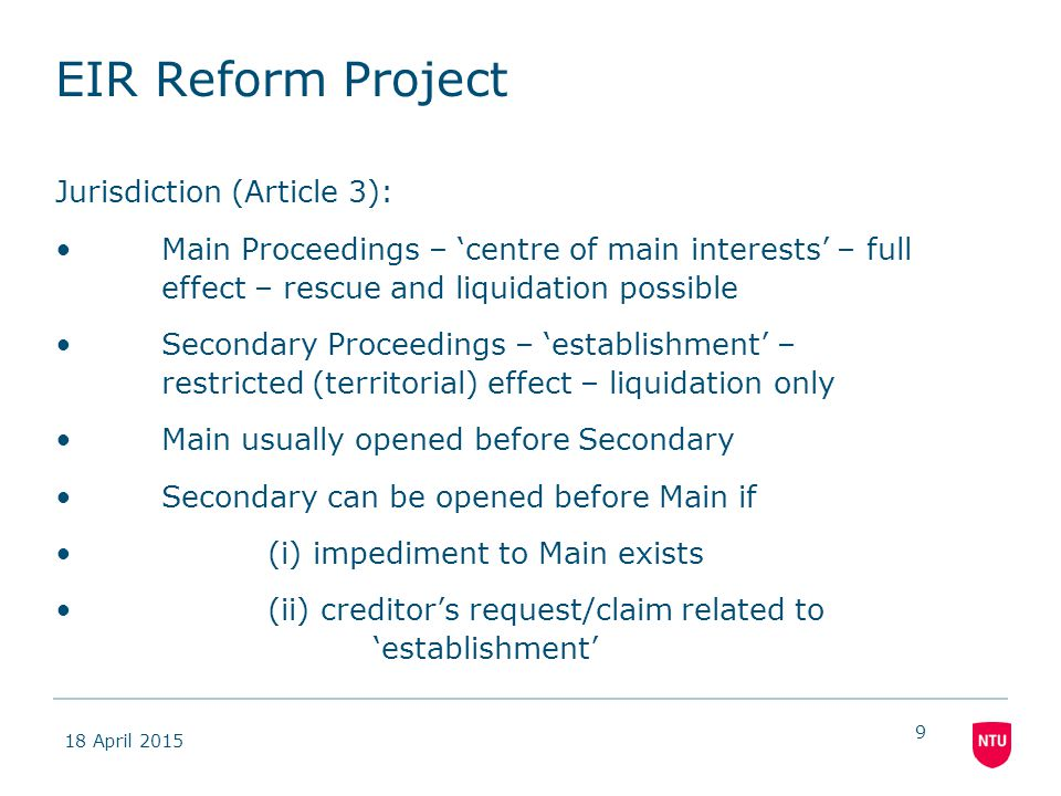 18 April 2015 9 EIR Reform Project Jurisdiction (Article 3): Main Proceedings – 'centre of main interests' – full effect – rescue and liquidation possible Secondary Proceedings – 'establishment' – restricted (territorial) effect – liquidation only Main usually opened before Secondary Secondary can be opened before Main if (i) impediment to Main exists (ii) creditor's request/claim related to 'establishment'