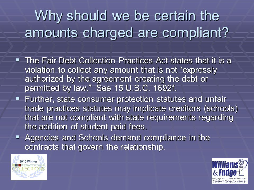 The Importance of State Law To assess fees, comply with state law, comply with agency contracts, and limit your partnering agencies' liability under the FDCPA – the majority rule suggests; There needs to be an agreement with the student to pay additional fees and the amount that the institution assesses needs to be reasonable. There are various state provisions that speak specifically to this issue, but the standard stated above is the majority rule – it remains critical to independently research the requirements in your state.