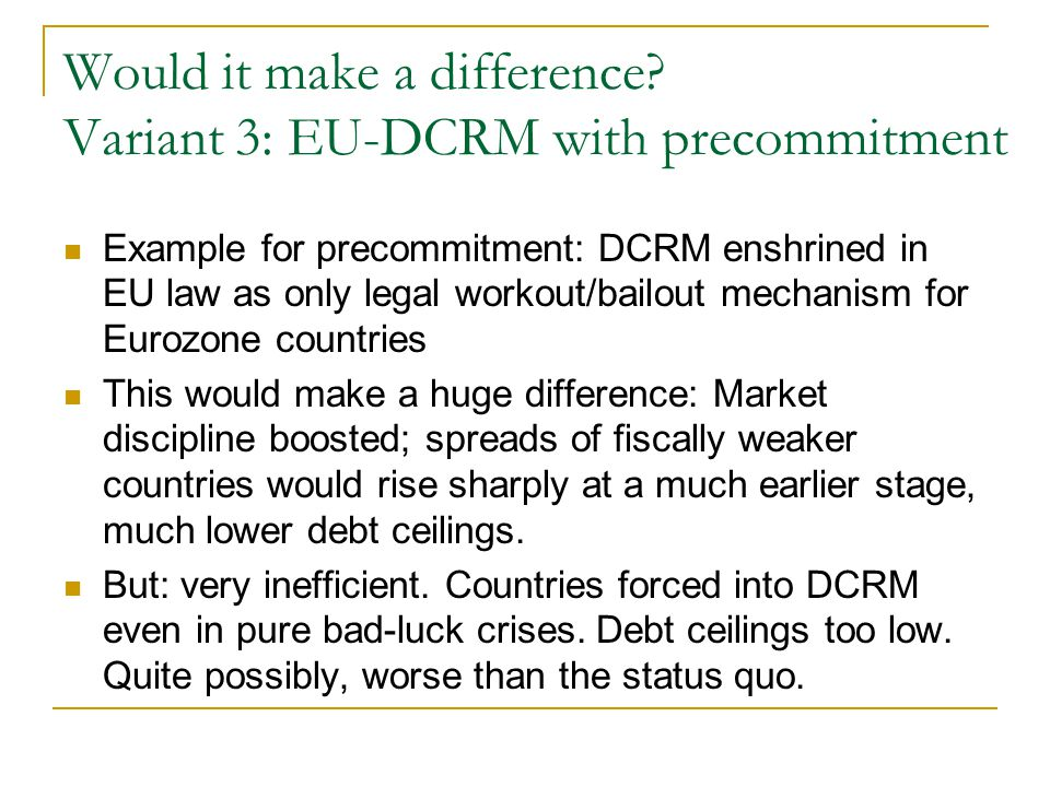 Would it make a difference? Variant 3: EU-DCRM with precommitment Example for precommitment: DCRM enshrined in EU law as only legal workout/bailout me