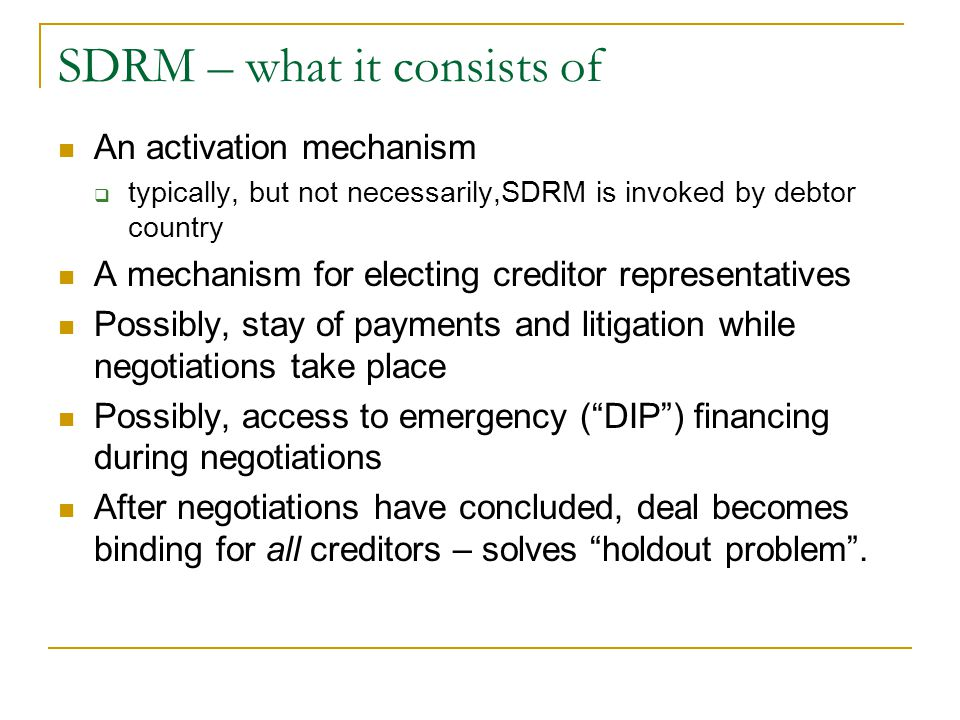 SDRM – what it consists of An activation mechanism  typically, but not necessarily,SDRM is invoked by debtor country A mechanism for electing credito