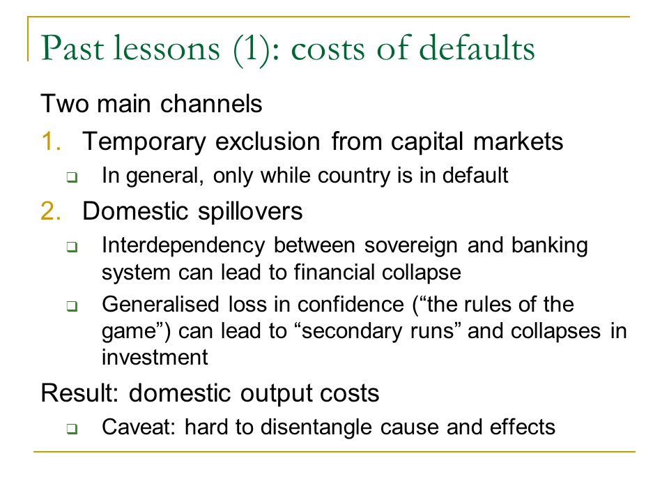 Past lessons (1): costs of defaults Two main channels 1.Temporary exclusion from capital markets  In general, only while country is in default 2.Dome