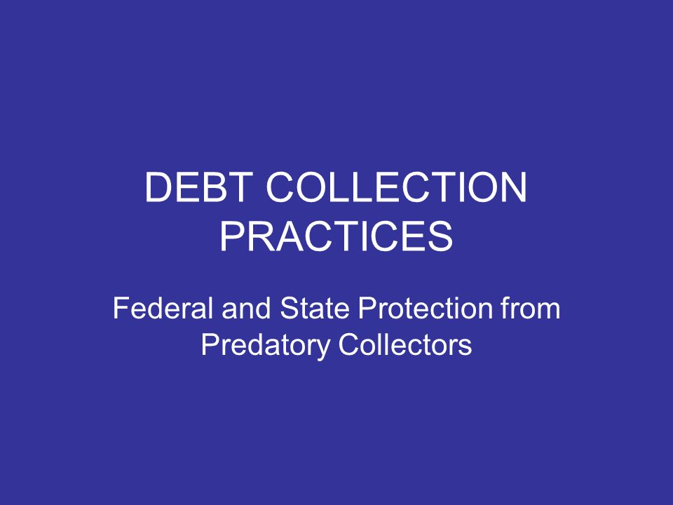 DEBT COLLECTION PRACTICES Federal and State Protection from Predatory Collectors
