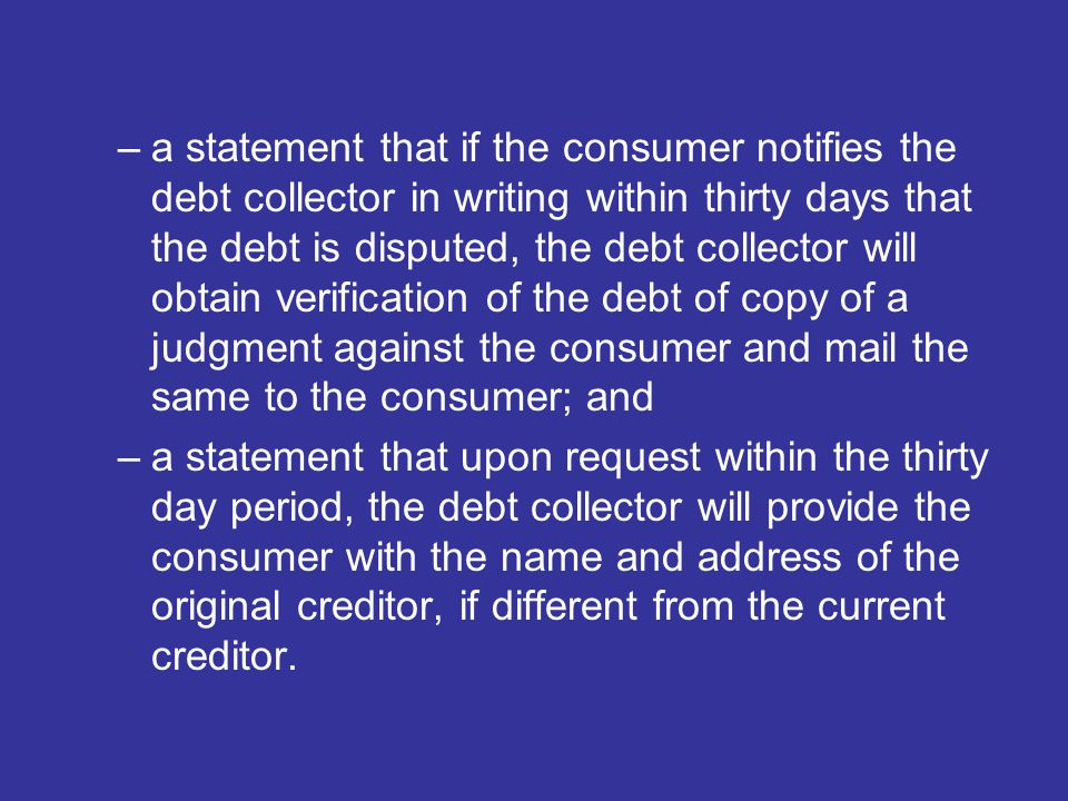 –a statement that if the consumer notifies the debt collector in writing within thirty days that the debt is disputed, the debt collector will obtain verification of the debt of copy of a judgment against the consumer and mail the same to the consumer; and –a statement that upon request within the thirty day period, the debt collector will provide the consumer with the name and address of the original creditor, if different from the current creditor.