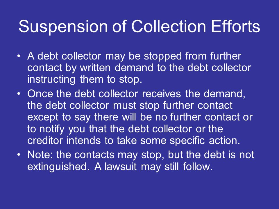 Suspension of Collection Efforts A debt collector may be stopped from further contact by written demand to the debt collector instructing them to stop.