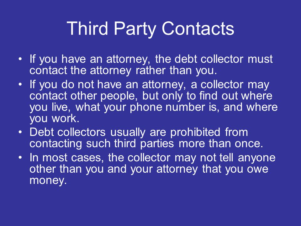 Third Party Contacts If you have an attorney, the debt collector must contact the attorney rather than you.