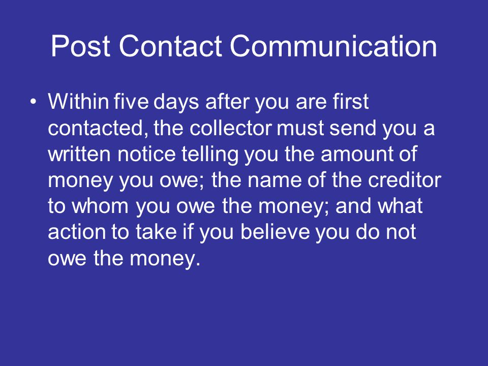 Post Contact Communication Within five days after you are first contacted, the collector must send you a written notice telling you the amount of money you owe; the name of the creditor to whom you owe the money; and what action to take if you believe you do not owe the money.