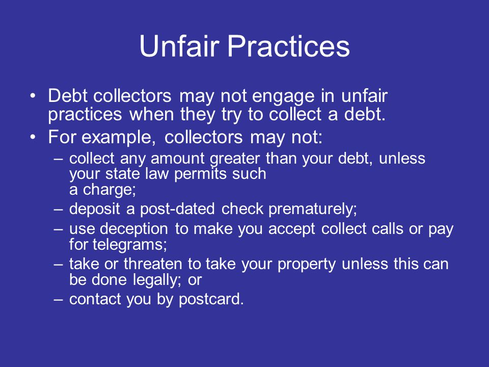 Unfair Practices Debt collectors may not engage in unfair practices when they try to collect a debt.