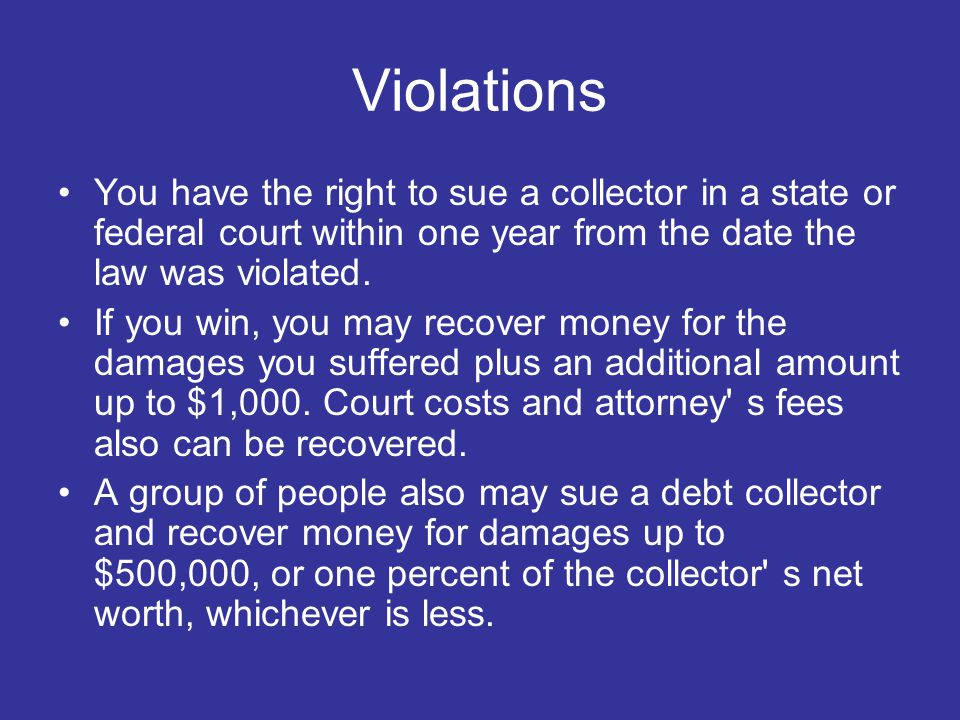 Violations You have the right to sue a collector in a state or federal court within one year from the date the law was violated.