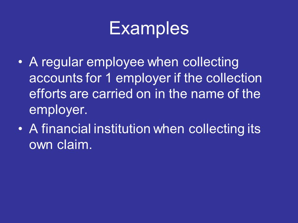 Examples A regular employee when collecting accounts for 1 employer if the collection efforts are carried on in the name of the employer.
