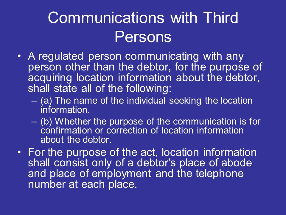 Communications with Third Persons A regulated person communicating with any person other than the debtor, for the purpose of acquiring location information about the debtor, shall state all of the following: –(a) The name of the individual seeking the location information.