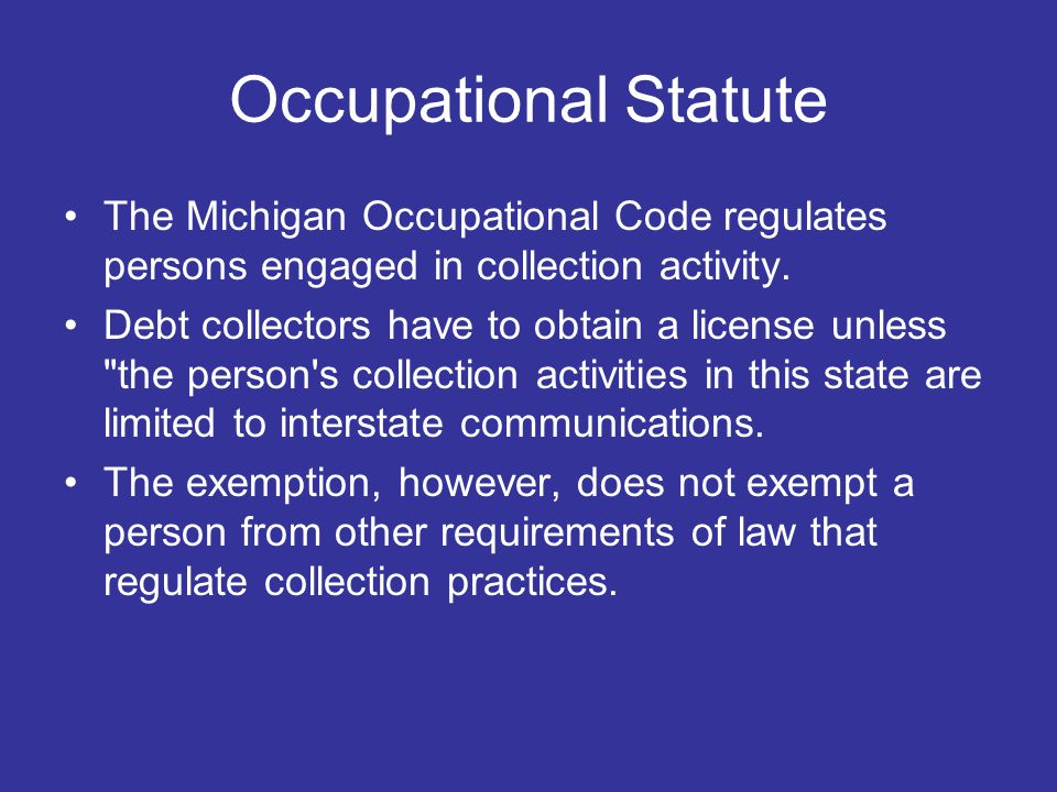 Occupational Statute The Michigan Occupational Code regulates persons engaged in collection activity.